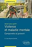 Savoir pour guérir : violence et maladie mentale - Comprendre pour prévenir - Violence et maladie mentale - Comprendre et prévenir
