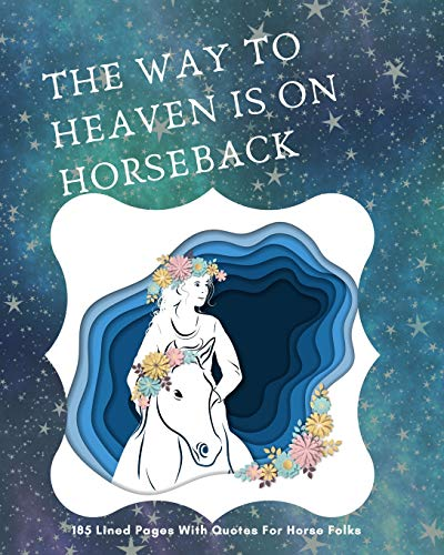 The Way To Heaven Is On Horseback: 185 Lined Pages With Quotes For Horse Folks