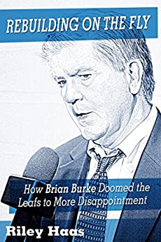 Rebuilding on the Fly: How Brian Burke Doomed the Leafs to More Disappointment by [Riley Haas]