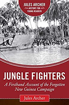 Jungle Fighters: A Firsthand Account of the Forgotten New Guinea Campaign (Jules Archer History for Young Readers) by [Jules Archer, Alex Kershaw]