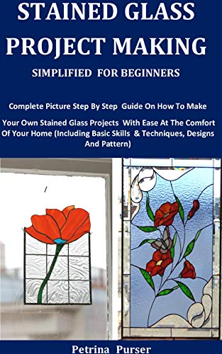 Stained Glass Project Making Simplified For Beginners: Complete Picture Step By Step Guide On How To Make Your Own Stained Glass Projects With Ease At The Comfort Of Your Home (English Edition)