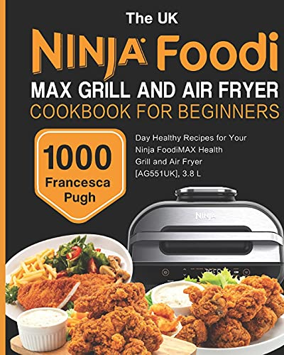 The UK Ninja Foodi MAX Grill and Air Fryer Cookbook For Beginners: 1000-Day Healthy Recipes for Your Ninja Foodi MAX Health Grill and Air Fryer [AG551UK], 3.8 L