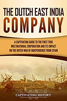 The Dutch East India Company: A Captivating Guide to the First True Multinational Corporation and Its Impact on the Dutch War of Independence from Spain by [Captivating History]