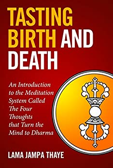 Tasting Birth and Death: An Introduction to the Meditation System Called the Four Thoughts that Turn the Mind to Dharma by [Jampa Thaye]