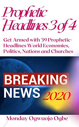 Prophetic Headlines 3 of 4: Get Armed with 39 Prophetic+ Headlines World Economies, Politics, Nations and Churches – Breaking News 2020 (English Edition)