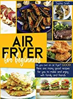 Air Fryer for Beginners: Do you own an air fryer? Good! Here are many good recipes for you to make and enjoy with family and friends.