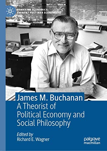 James M. Buchanan: A Theorist of Political Economy and Social Philosophy (Remaking Economics: Eminent Post-War Economists)