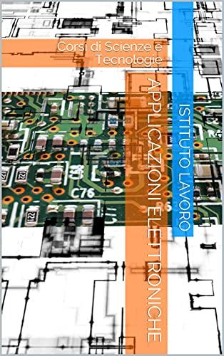 Applicazioni Elettroniche: Corsi di Scienze e Tecnologie (Italian Edition)