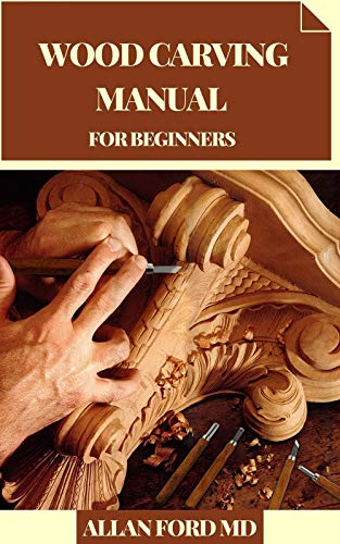 WOOD CARVING MANUAL FOR BEGINNERS: Simple Projects You Can Make in an End of the week Fledgling Cordial Bit by bit Directions, Tips, and Prepared to-Cut ... for Toys and Endowments (English Edition)