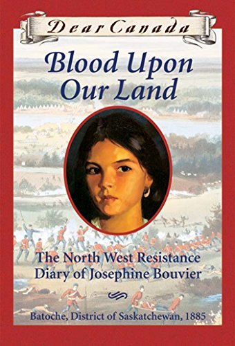 Dear Canada: Blood Upon Our Land: The North West Resistance Diary of Josephine Bouvier, Batoche, District of Saskatchewan, 1885 by [Maxine Trottier]