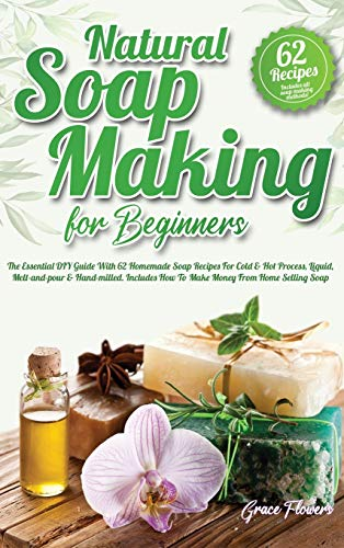 Natural Soap Making For Beginners: The Essential DIY Guide With 62 Homemade Soap Recipes For Cold and Hot Process, Liquid, Melt-and-pour and ... How To Make Money From Home Selling Soap
