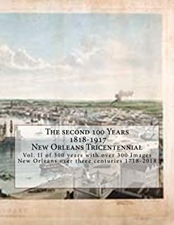 The Second 100 Years * 1818-1917 * New Orleans Tricentennial: Vol. II of 300 years with over 300 Images New Orleans over three centuries 1718-2018 (Volume 2)