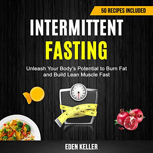 Intermittent Fasting: Unleash Your Body's Potential to Burn Fat and Build Lean Muscle Fast (50 Recipes Included) audiobook cover art