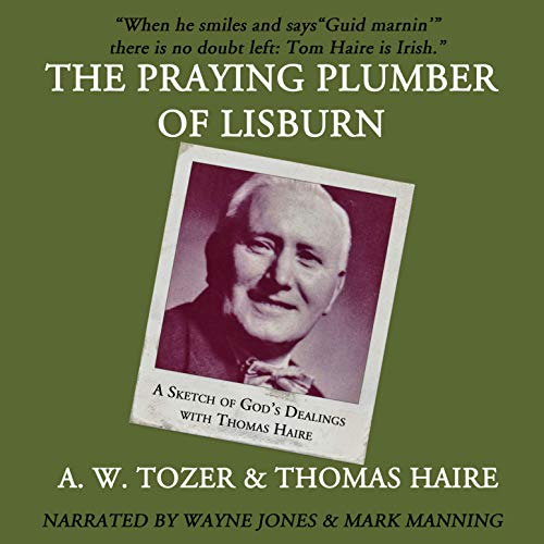 The Praying Plumber of Lisburn: A Sketch of God's Dealings with Thomas Haire                   By:                                                                                                                                 A. W. Tozer,                                                                                        Thomas Haire                               Narrated by:                                                                                                                                 Wayne Johnson,                                                                                        Mark Manning                      Length: 1 hr and 15 mins     2 ratings     Overall 5.0
