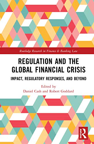 Regulation and the Global Financial Crisis: Impact, Regulatory Responses, and Beyond (Routledge Research in Finance and Banking