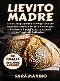 Lievito Madre : Svelati i Segreti della Panificazione con Il Grande Libro di Consigli e Ricette per Realizzare il Pane, la Pizza e i Dolci Come una Volta. La Guida Definitiva!