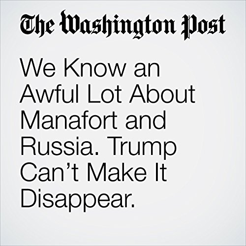 We Know an Awful Lot About Manafort and Russia. Trump Can't Make It Disappear. copertina