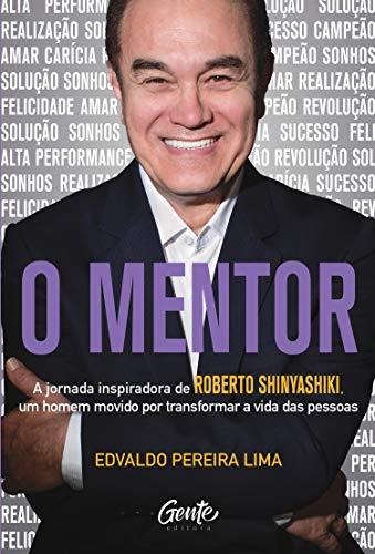 O Mentor: A jornada inspiradora de Roberto Shinyashiki, um homem movido por transformar a vida das pessoas