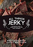 All Things Jerky: The Definitive Guide to Making Delicious Jerky and Dried Snack Offerings