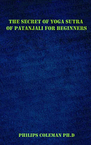 THE SECRET OF YOGA SUTRA OF PATANJALI FOR BEGINNERS: A Guide To Raise Mindfulness To Discover The Light Of Your Soul (English Edition)