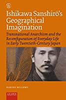 Ishikawa Sanshiro's Geographical Imagination: Transnational Anarchism and the Reconfiguration of Everyday Life in Early Twentieth-Century Japan (Critical, Connected Histories)
