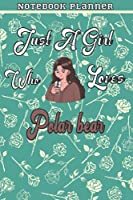Just A Girl Who Loves Polar bear Gift Women Notebook Planner: College,Finance,Homeschool,Appointment,Bill,To Do List,Passion,6x9 in ,Work List,Management,Teacher,Book,Gift