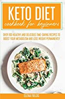 Keto Diet Cookbook for Beginners: Over 100 Healthy and Delicious Time-Saving Recipes to Boost Your Metabolism and Lose Weight Permanently
