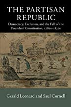 The Partisan Republic: Democracy, Exclusion, and the Fall of the Founders' Constitution, 1780s-1830s (New Histories of American Law)