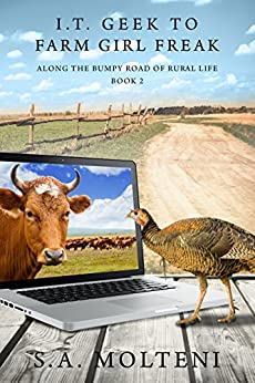 I.T. Geek to Farm Girl Freak: Along the Bumpy Road of Rural Life by [S.A. Molteni]