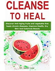 CLEANSE TO HEAL: Discover Anti-Aging fruits and vegetable that heals chronic diseases, Improve Health, Dry Skin And Enhances Beauty