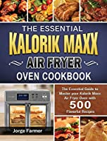 The Essential Kalorik Maxx Air Fryer Oven Cookbook: The Essential Guide to Master your Kalorik Maxx Air Fryer Oven with 500 Flavorful Recipes