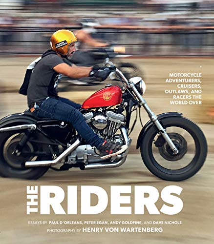 The Riders: Motorcycle Adventurers, Cruisers, Outlaws and Racers the World Over