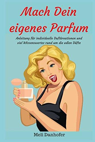 Mach Dein eigenes Parfum: Anleitung für individuelle Duftkreationen und viel Wissenswertes rund um die edlen Düfte