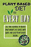 Plant Based Diet For Every Day: All The Essential To Reach Your Weight Loss Goals With Quick And Easy Plant Based Recipes