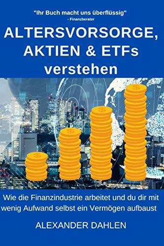 Altersvorsorge, Aktien & ETFs verstehen: Wie die Finanzindustrie arbeitet und du dir mit wenig Aufwand selbst ein Vermögen aufbaust