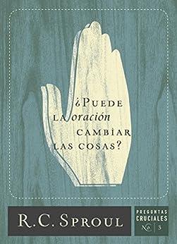 ¿Puede la oración cambiar las cosas? ` (Preguntas Cruciales) (Spanish Edition) by [R.C. Sproul]