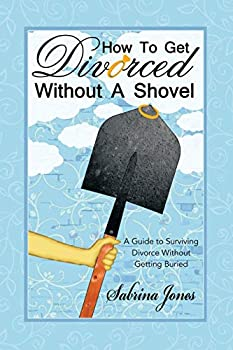 How to Get Divorced without a Shovel: A Guide to Surviving Divorce Without Getting Buried 1480818496 Book Cover