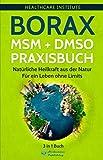 Borax | MSM | DMSO Praxisbuch: 3 in 1 Buch - Natürliche Heilkraft aus der Natur. Für ein Leben ohne Limits! (German Edition)