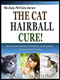 THE CAT HAIRBALL CURE!: Discover 10 Home Remedies That Effortlessly Treat, Minimize And Eliminate Hairballs In Your Kitty! (The Easy Pet Care Series Book 6)