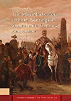 The Mass Market for History Paintings in Seventeenth-Century Amsterdam: Production, Distribution, and Consumption (Amsterdam Studies in the Dutch Golden Age)