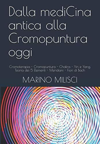 Dalla mediCina antica alla Cromopuntura oggi: Cromoterapia - Cromopuntura - Chakra - Yin e Yang, Teoria dei 5 Elementi - Meridiani - Fiori di Bach