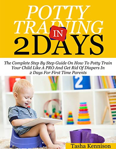 Potty Training In 2 Days: The Complete Step By Step Guide On How To Potty Train Your Kid Like A Pro And Get Rid Of Diapers In 2 Days For First Time Parent (English Edition)