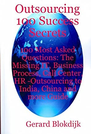[(Outsourcing 100 Success Secrets - 100 Most Asked Questions: The Missing It, Business Process, Call Center, HR -Outsourcing to India, China and More Gu )] [Author: Gerard Blokdijk] [Mar-2008]