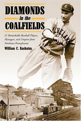 Kashatus, W: Diamonds in the Coalfields: 21 Remarkable Baseball Palyers, Managers, and Umpires from Northeast Pennsyvania