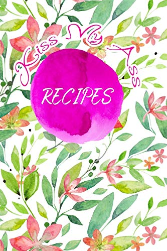 Kiss My Ass Recipes: Blank Recipe  Journal to Write In. When You In Love With Cooking, Spring and  Blossom Leaves and Floral. (Blossom Recipes, Band 1)