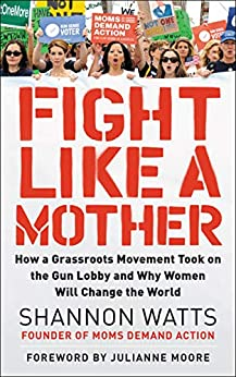 Fight Like a Mother: How a Grassroots Movement Took on the Gun Lobby and Why Women Will Change the World by [Shannon Watts]