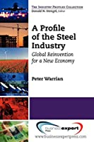 A Profile of the Steel Industry: Global Reinvention for a New Economy (Industry Profiles Collection)
