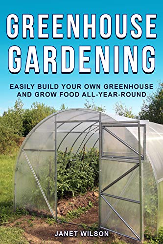 Greenhouse Gardening: Easily Build Your Own Greenhouse and Grow Food All-Year-Round by [Janet Wilson]