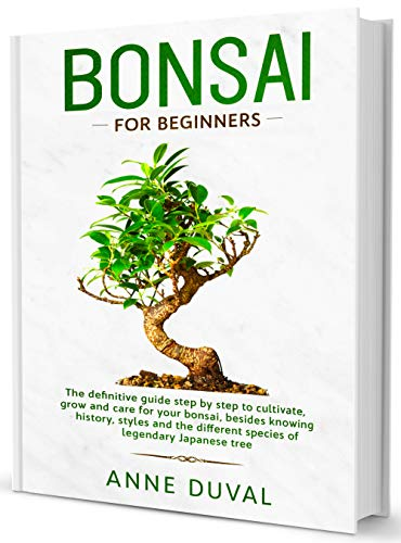 Bonsai for Beginners: A Complete Guide to Grow and Care for Your Bonsai, besides knowing History, Styles and the different Species of Legendary Japanese Tree (English Edition)
