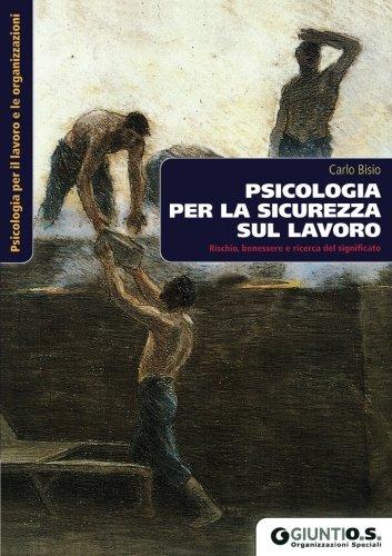 Psicologia per la sicurezza sul lavoro. Rischio, benessere e ricerca del significato